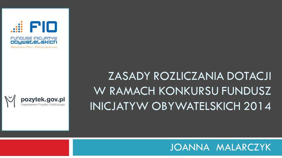 ZASADY ROZLICZANIA DOTACJI W RAMACH KONKURSU FUNDUSZ INICJATYW OBYWATELSKICH 2014 JOANNA MALARCZYK
