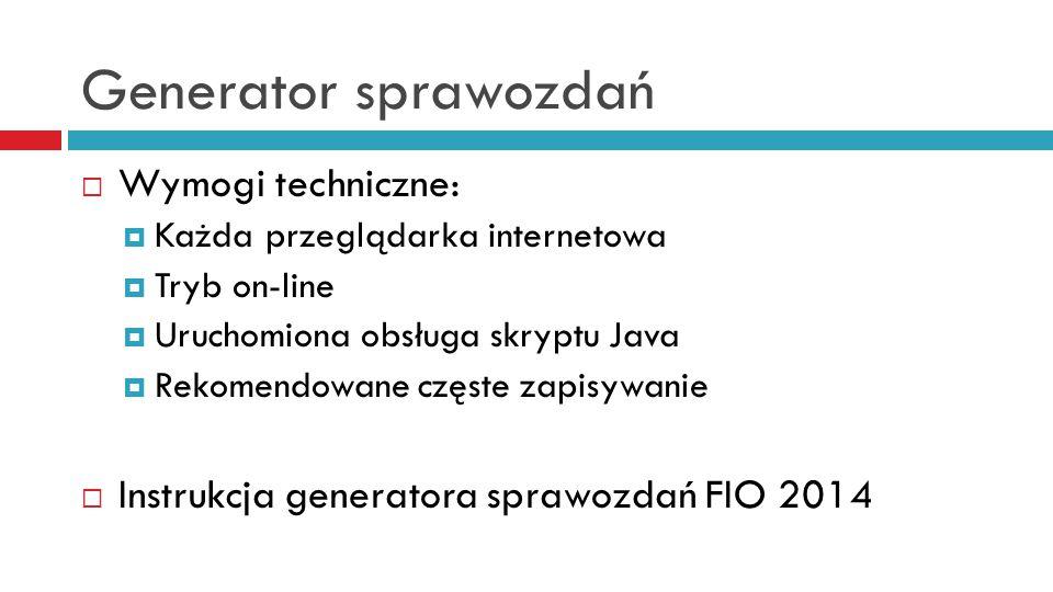 Generator sprawozdań  Wymogi techniczne:  Każda przeglądarka internetowa  Tryb on-line  Uruchomiona obsługa skryptu Java  Rekomendowane częste zapisywanie  Instrukcja generatora sprawozdań FIO 2014