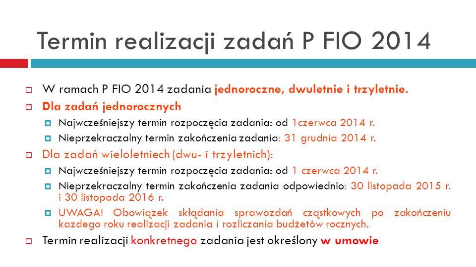 Termin realizacji zadań P FIO 2014  W ramach P FIO 2014 zadania jednoroczne, dwuletnie i trzyletnie.  Dla zadań jednorocznych  Najwcześniejszy term