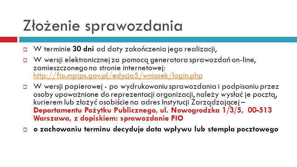 Złożenie sprawozdania  W terminie 30 dni od daty zakończenia jego realizacji,  W wersji elektronicznej za pomocą generatora sprawozdań on-line, zamieszczonego na stronie internetowej: http://fio.mpips.gov.pl/edycja5/wniosek/login.php http://fio.mpips.gov.pl/edycja5/wniosek/login.php  W wersji papierowej - po wydrukowaniu sprawozdania i podpisaniu przez osoby upoważnione do reprezentacji organizacji, należy wysłać je pocztą, kurierem lub złożyć osobiście na adres Instytucji Zarządzającej – Departamentu Pożytku Publicznego, ul.