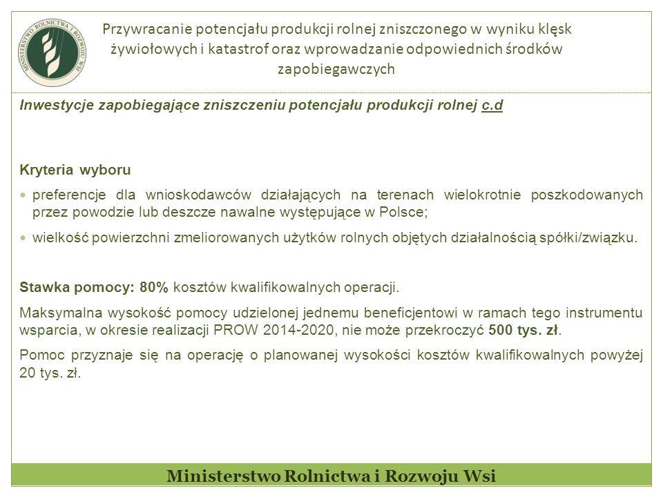 Przywracanie potencjału produkcji rolnej zniszczonego w wyniku klęsk żywiołowych i katastrof oraz wprowadzanie odpowiednich środków zapobiegawczych Ministerstwo Rolnictwa i Rozwoju Wsi Inwestycje zapobiegające zniszczeniu potencjału produkcji rolnej c.d Kryteria wyboru preferencje dla wnioskodawców działających na terenach wielokrotnie poszkodowanych przez powodzie lub deszcze nawalne występujące w Polsce; wielkość powierzchni zmeliorowanych użytków rolnych objętych działalnością spółki/związku.