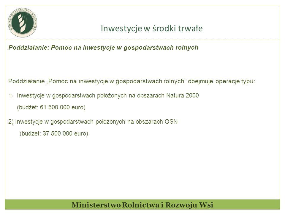 """Inwestycje w środki trwałe Ministerstwo Rolnictwa i Rozwoju Wsi Poddziałanie: Pomoc na inwestycje w gospodarstwach rolnych Poddziałanie """"Pomoc na inwestycje w gospodarstwach rolnych obejmuje operacje typu: 1) Inwestycje w gospodarstwach położonych na obszarach Natura 2000 (budżet: 61 500 000 euro) 2) Inwestycje w gospodarstwach położonych na obszarach OSN (budżet: 37 500 000 euro)."""