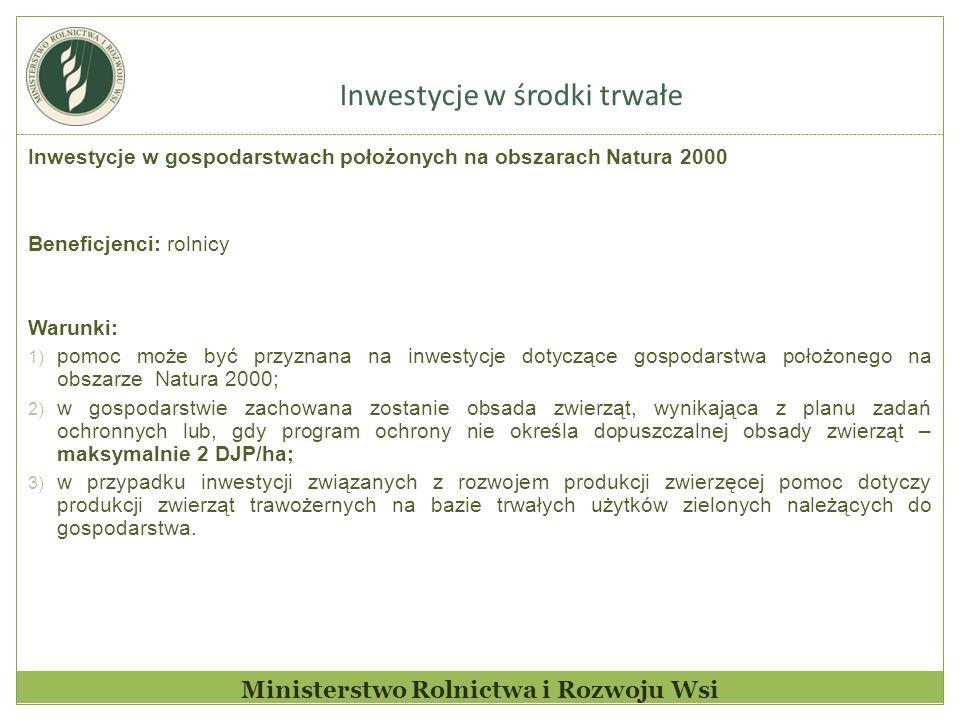Inwestycje w środki trwałe Ministerstwo Rolnictwa i Rozwoju Wsi Inwestycje w gospodarstwach położonych na obszarach Natura 2000 Beneficjenci: rolnicy Warunki: 1) pomoc może być przyznana na inwestycje dotyczące gospodarstwa położonego na obszarze Natura 2000; 2) w gospodarstwie zachowana zostanie obsada zwierząt, wynikająca z planu zadań ochronnych lub, gdy program ochrony nie określa dopuszczalnej obsady zwierząt – maksymalnie 2 DJP/ha; 3) w przypadku inwestycji związanych z rozwojem produkcji zwierzęcej pomoc dotyczy produkcji zwierząt trawożernych na bazie trwałych użytków zielonych należących do gospodarstwa.