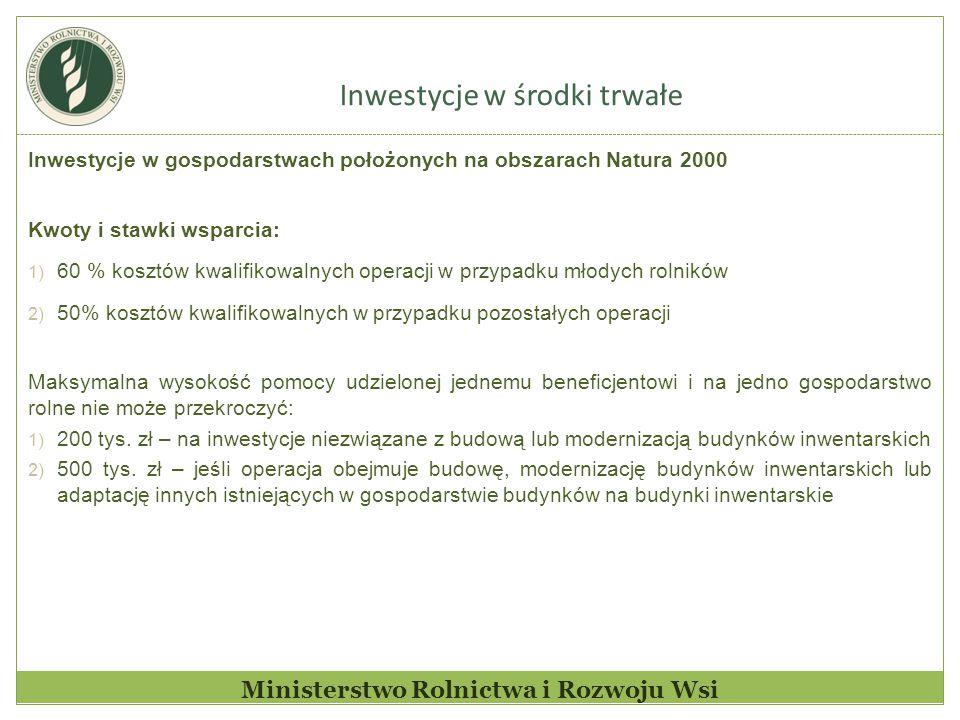 Inwestycje w środki trwałe Ministerstwo Rolnictwa i Rozwoju Wsi Inwestycje w gospodarstwach położonych na obszarach Natura 2000 Kwoty i stawki wsparcia: 1) 60 % kosztów kwalifikowalnych operacji w przypadku młodych rolników 2) 50% kosztów kwalifikowalnych w przypadku pozostałych operacji Maksymalna wysokość pomocy udzielonej jednemu beneficjentowi i na jedno gospodarstwo rolne nie może przekroczyć: 1) 200 tys.