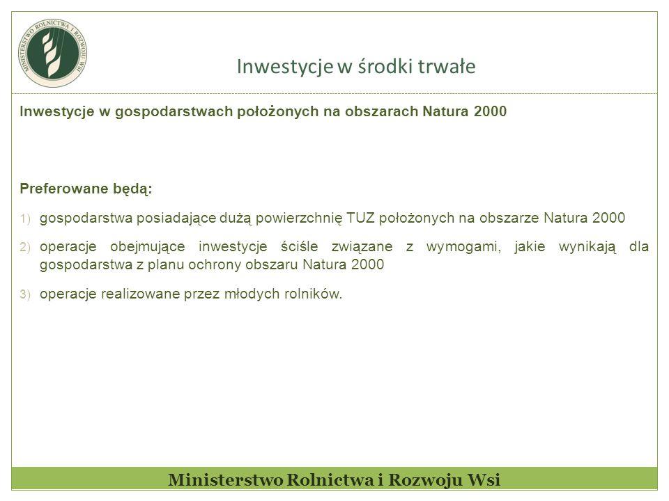 Inwestycje w środki trwałe Ministerstwo Rolnictwa i Rozwoju Wsi Inwestycje w gospodarstwach położonych na obszarach Natura 2000 Preferowane będą: 1) gospodarstwa posiadające dużą powierzchnię TUZ położonych na obszarze Natura 2000 2) operacje obejmujące inwestycje ściśle związane z wymogami, jakie wynikają dla gospodarstwa z planu ochrony obszaru Natura 2000 3) operacje realizowane przez młodych rolników.