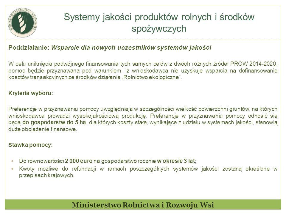 """Systemy jakości produktów rolnych i środków spożywczych Ministerstwo Rolnictwa i Rozwoju Wsi Poddziałanie: Wsparcie dla nowych uczestników systemów jakości W celu uniknięcia podwójnego finansowania tych samych celów z dwóch różnych źródeł PROW 2014-2020, pomoc będzie przyznawana pod warunkiem, iż wnioskodawca nie uzyskuje wsparcia na dofinansowanie kosztów transakcyjnych ze środków działania """"Rolnictwo ekologiczne ."""