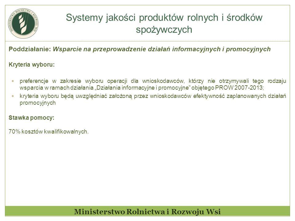 """Systemy jakości produktów rolnych i środków spożywczych Ministerstwo Rolnictwa i Rozwoju Wsi Poddziałanie: Wsparcie na przeprowadzenie działań informacyjnych i promocyjnych Kryteria wyboru: preferencje w zakresie wyboru operacji dla wnioskodawców, którzy nie otrzymywali tego rodzaju wsparcia w ramach działania """"Działania informacyjne i promocyjne objętego PROW 2007-2013; kryteria wyboru będą uwzględniać założoną przez wnioskodawców efektywność zaplanowanych działań promocyjnych Stawka pomocy: 70% kosztów kwalifikowalnych."""
