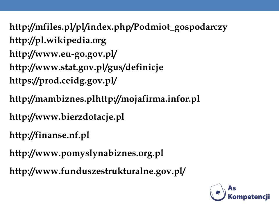 http://mfiles.pl/pl/index.php/Podmiot_gospodarczy http://pl.wikipedia.org http://www.eu-go.gov.pl/ http://www.stat.gov.pl/gus/definicje https://prod.ceidg.gov.pl/ http://mambiznes.plhttp://mojafirma.infor.pl http://www.bierzdotacje.pl http://finanse.nf.pl http://www.pomyslynabiznes.org.pl http://www.funduszestrukturalne.gov.pl/