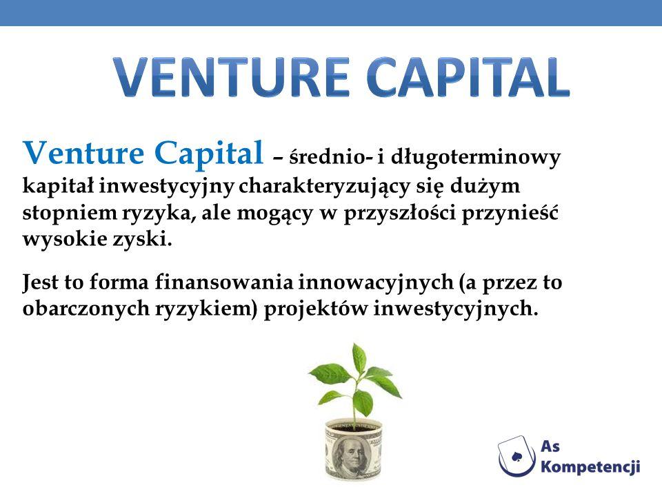 Venture Capital – średnio- i długoterminowy kapitał inwestycyjny charakteryzujący się dużym stopniem ryzyka, ale mogący w przyszłości przynieść wysokie zyski.
