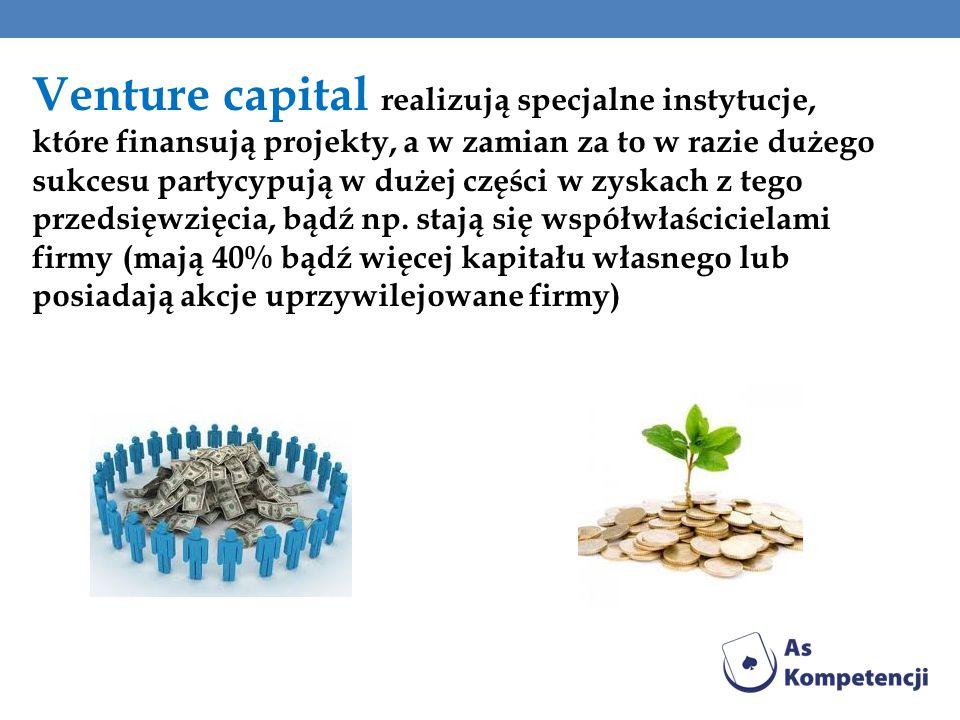 Venture capital realizują specjalne instytucje, które finansują projekty, a w zamian za to w razie dużego sukcesu partycypują w dużej części w zyskach
