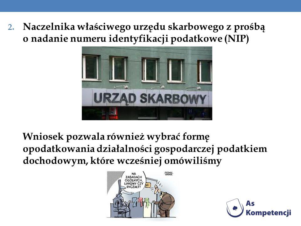 2. Naczelnika właściwego urzędu skarbowego z prośbą o nadanie numeru identyfikacji podatkowe (NIP) Wniosek pozwala również wybrać formę opodatkowania