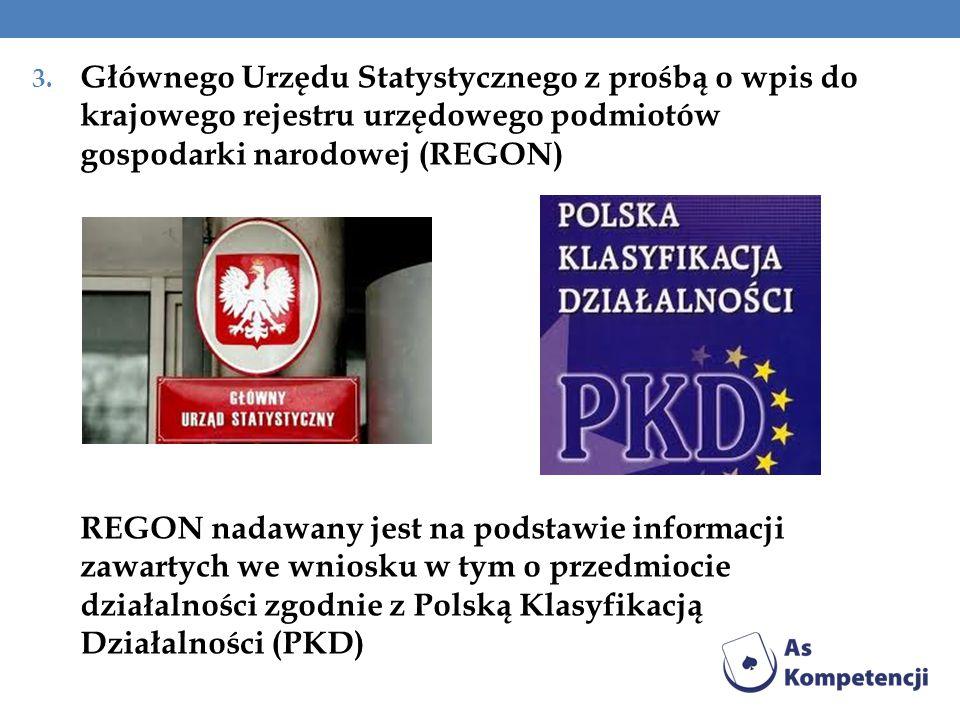 3. Głównego Urzędu Statystycznego z prośbą o wpis do krajowego rejestru urzędowego podmiotów gospodarki narodowej (REGON) REGON nadawany jest na podst