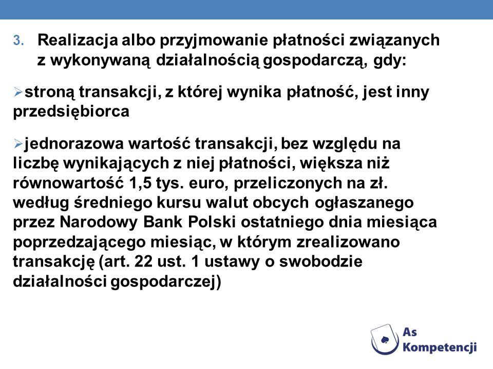 3. Realizacja albo przyjmowanie płatności związanych z wykonywaną działalnością gospodarczą, gdy:  stroną transakcji, z której wynika płatność, jest