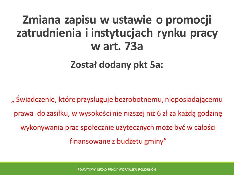 POWIATOWY URZĄD PRACY W DRAWSKU POMORSKIM Zmiana zapisu w ustawie o promocji zatrudnienia i instytucjach rynku pracy w art. 73a Został dodany pkt 5a: