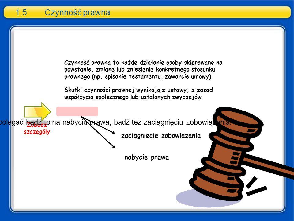 1.5Czynność prawna Zobacz szczególy nabycie prawa zaciągnięcie zobowiązania Czynność prawna to każde działanie osoby skierowane na powstanie, zmianę l