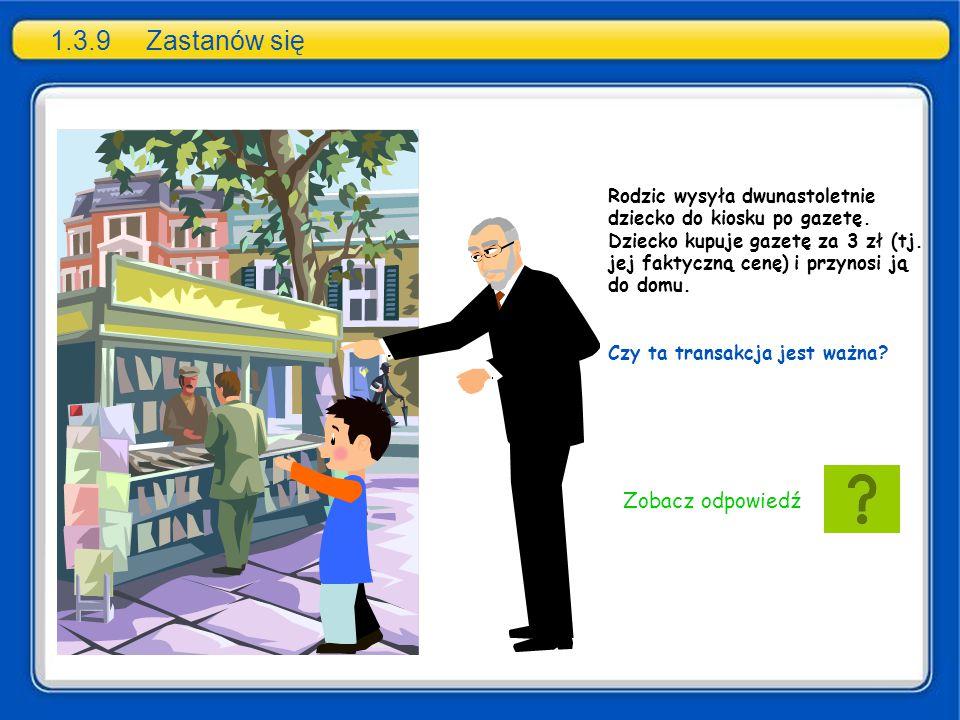 1.3.9Zastanów się Rodzic wysyła dwunastoletnie dziecko do kiosku po gazetę. Dziecko kupuje gazetę za 3 zł (tj. jej faktyczną cenę) i przynosi ją do do