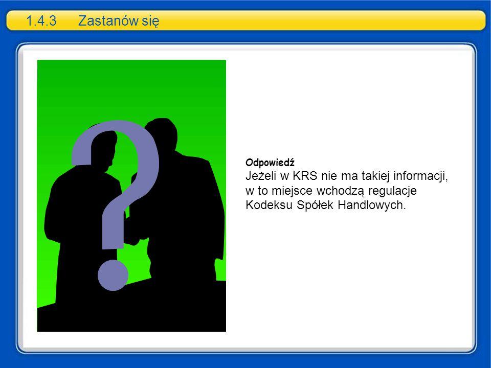 1.4.3 Zastanów się Odpowiedź Jeżeli w KRS nie ma takiej informacji, w to miejsce wchodzą regulacje Kodeksu Spółek Handlowych.