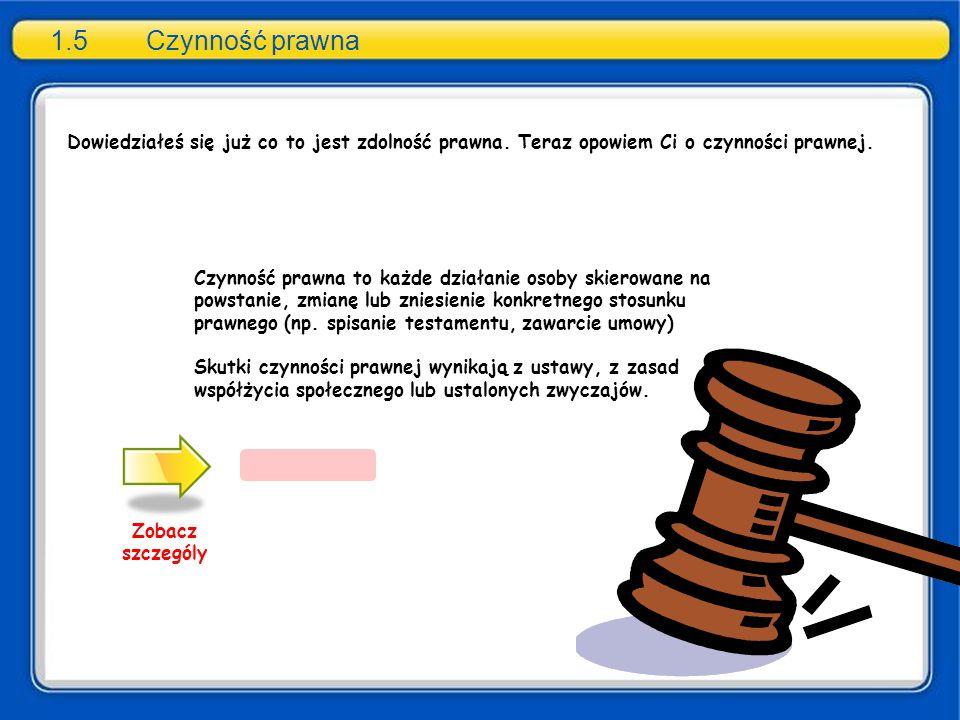 1.5Czynność prawna Zobacz szczególy nabycie prawa zaciągnięcie zobowiązania Czynność prawna to każde działanie osoby skierowane na powstanie, zmianę lub zniesienie konkretnego stosunku prawnego (np.