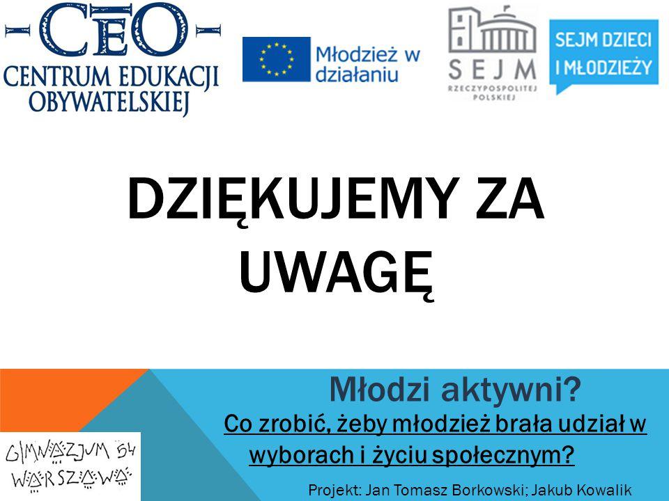 DZIĘKUJEMY ZA UWAGĘ Projekt: Jan Tomasz Borkowski; Jakub Kowalik Młodzi aktywni? Co zrobić, żeby młodzież brała udział w wyborach i życiu społecznym?