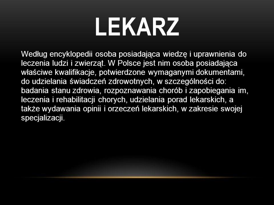 LEKARZ Według encyklopedii osoba posiadająca wiedzę i uprawnienia do leczenia ludzi i zwierząt. W Polsce jest nim osoba posiadająca właściwe kwalifika