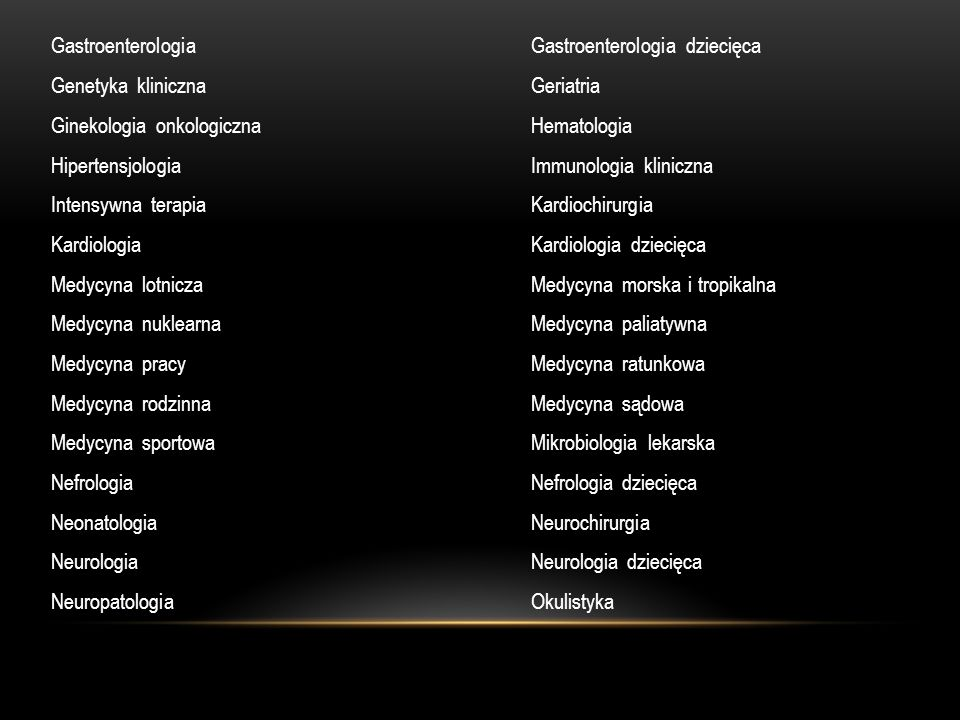 Onkologia i hematologia dziecięcaOnkologia kliniczna Ortopedia i traumatologia narządu ruchuOtorynolaryngologia Otorynolaryngologia dziecięcaPatomorfologia PediatriaPediatria metaboliczna PerinatologiaPołożnictwo i ginekologia PsychiatriaPsychiatria dzieci i młodzieży Radiologia i diagnostyka obrazowaRadioterapia onkologiczna Rehabilitacja medycznaReumatologia SeksuologiaToksykologia kliniczna Transfuzjologia klinicznaTransplantologia kliniczna UrologiaUrologia dziecięca Zdrowie publiczne