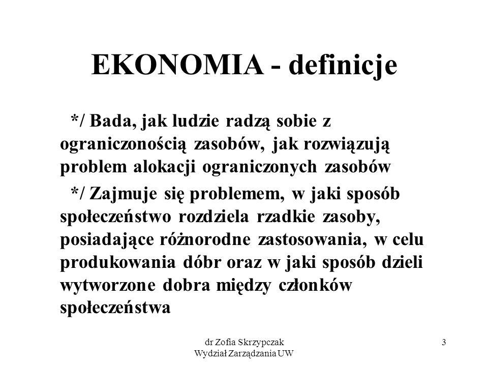 dr Zofia Skrzypczak Wydział Zarządzania UW 3 EKONOMIA - definicje */ Bada, jak ludzie radzą sobie z ograniczonością zasobów, jak rozwiązują problem al