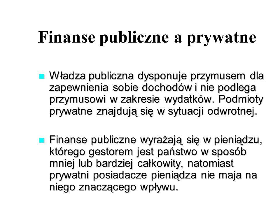 Finanse publiczne a prywatne Władza publiczna dysponuje przymusem dla zapewnienia sobie dochodów i nie podlega przymusowi w zakresie wydatków.