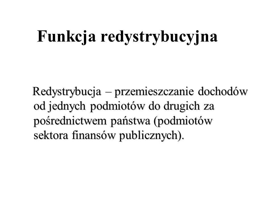 Funkcja redystrybucyjna Redystrybucja – przemieszczanie dochodów od jednych podmiotów do drugich za pośrednictwem państwa (podmiotów sektora finansów publicznych).