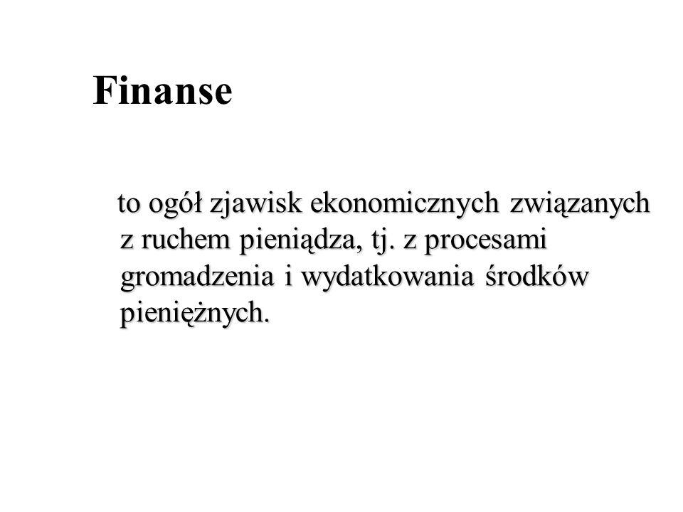 Finanse to ogół zjawisk ekonomicznych związanych z ruchem pieniądza, tj.