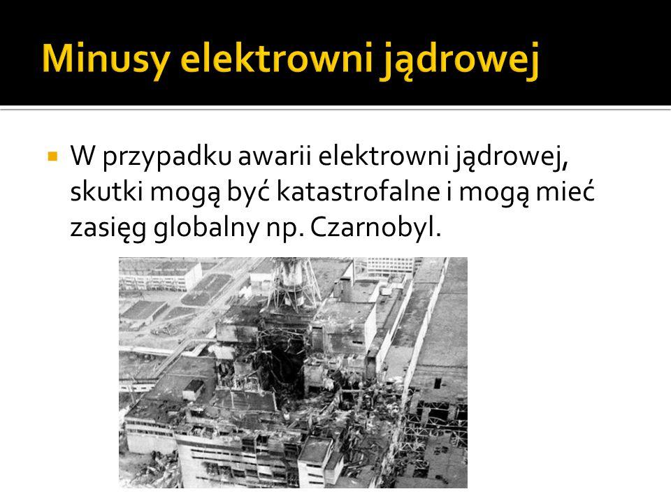  W przypadku awarii elektrowni jądrowej, skutki mogą być katastrofalne i mogą mieć zasięg globalny np. Czarnobyl.