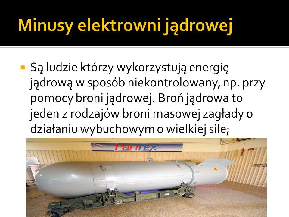  Są ludzie którzy wykorzystują energię jądrową w sposób niekontrolowany, np. przy pomocy broni jądrowej. Broń jądrowa to jeden z rodzajów broni masow