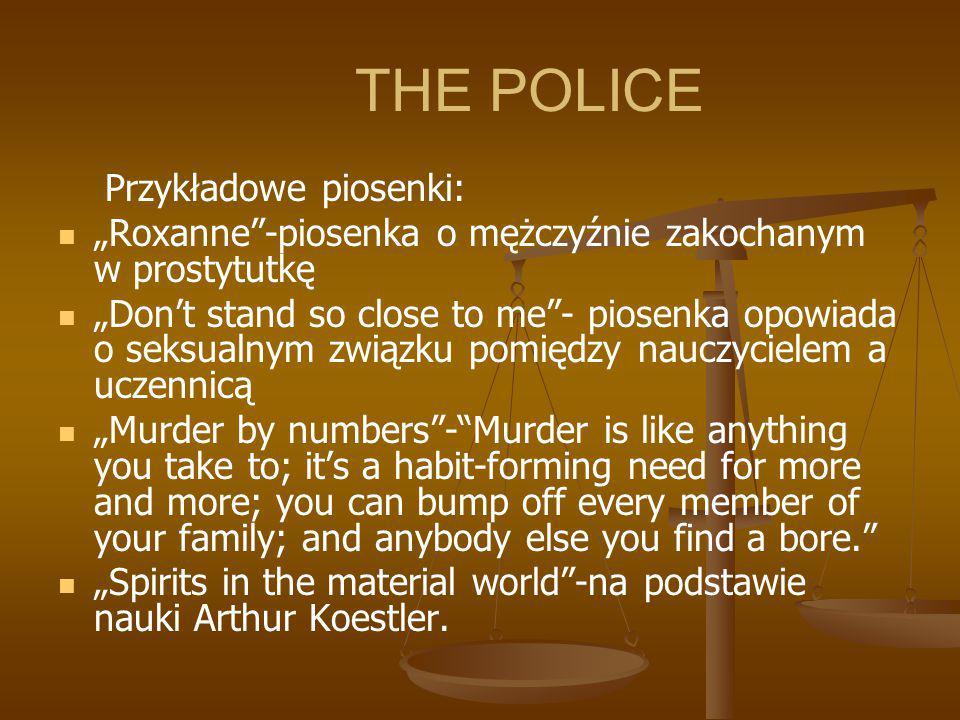 """THE POLICE Przykładowe piosenki: """"Roxanne""""-piosenka o mężczyźnie zakochanym w prostytutkę """"Don't stand so close to me""""- piosenka opowiada o seksualnym"""