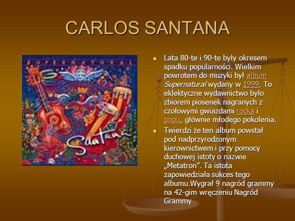 CARLOS SANTANA Lata 80-te i 90-te były okresem spadku popularności. Wielkim powrotem do muzyki był album Supernatural wydany w 1999. To eklektyczne wy