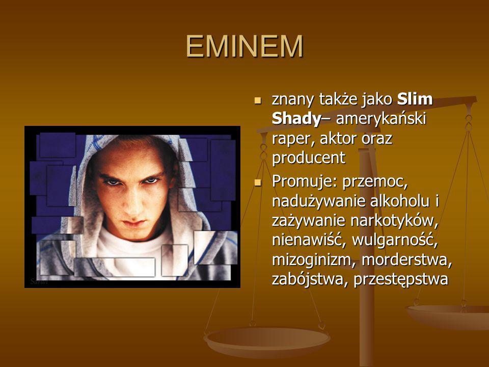 EMINEM znany także jako Slim Shady– amerykański raper, aktor oraz producent Promuje: przemoc, nadużywanie alkoholu i zażywanie narkotyków, nienawiść,