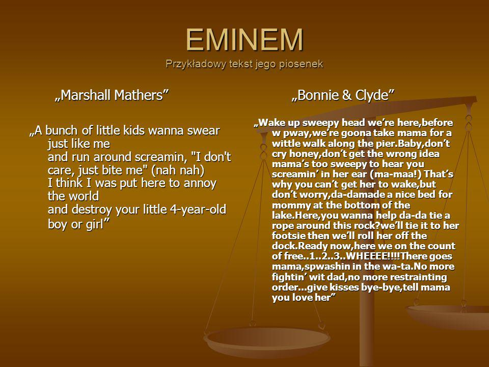 "EMINEM Przykładowy tekst jego piosenek ""Marshall Mathers ""Marshall Mathers ""A bunch of little kids wanna swear just like me and run around screamin, I don t care, just bite me (nah nah) I think I was put here to annoy the world and destroy your little 4-year-old boy or girl ""Bonnie & Clyde ""Wake up sweepy head we're here,before w pway,we're goona take mama for a wittle walk along the pier.Baby,don't cry honey,don't get the wrong idea mama's too sweepy to hear you screamin' in her ear (ma-maa!) That's why you can't get her to wake,but don't worry,da-damade a nice bed for mommy at the bottom of the lake.Here,you wanna help da-da tie a rope around this rock?we'll tie it to her footsie then we'll roll her off the dock.Ready now,here we on the count of free..1..2..3..WHEEEE!!!!There goes mama,spwashin in the wa-ta.No more fightin' wit dad,no more restrainting order...give kisses bye-bye,tell mama you love her"