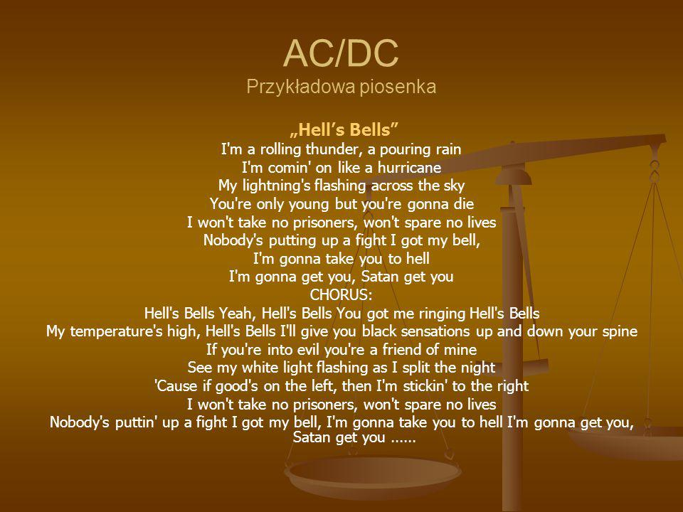"AC/DC Przykładowa piosenka ""Hell's Bells I m a rolling thunder, a pouring rain I m comin on like a hurricane My lightning s flashing across the sky You re only young but you re gonna die I won t take no prisoners, won t spare no lives Nobody s putting up a fight I got my bell, I m gonna take you to hell I m gonna get you, Satan get you CHORUS: Hell s Bells Yeah, Hell s Bells You got me ringing Hell s Bells My temperature s high, Hell s Bells I ll give you black sensations up and down your spine If you re into evil you re a friend of mine See my white light flashing as I split the night Cause if good s on the left, then I m stickin to the right I won t take no prisoners, won t spare no lives Nobody s puttin up a fight I got my bell, I m gonna take you to hell I m gonna get you, Satan get you......"