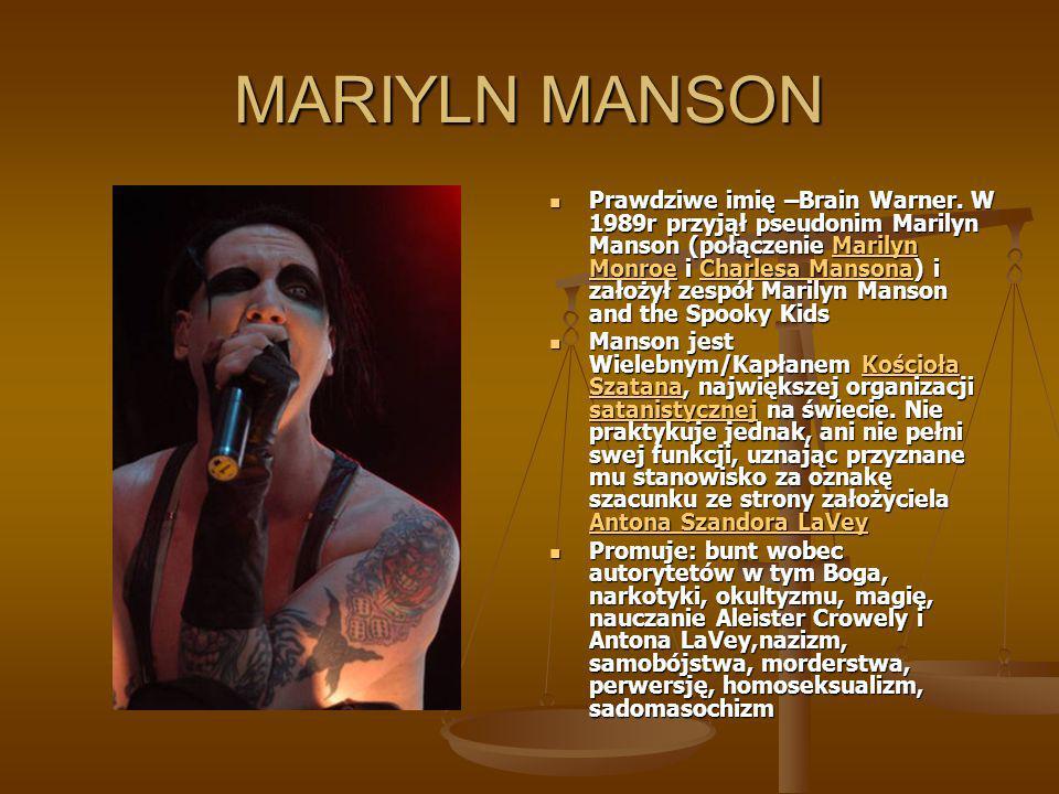 MARIYLN MANSON Prawdziwe imię –Brain Warner. W 1989r przyjął pseudonim Marilyn Manson (połączenie Marilyn Monroe i Charlesa Mansona) i założył zespół
