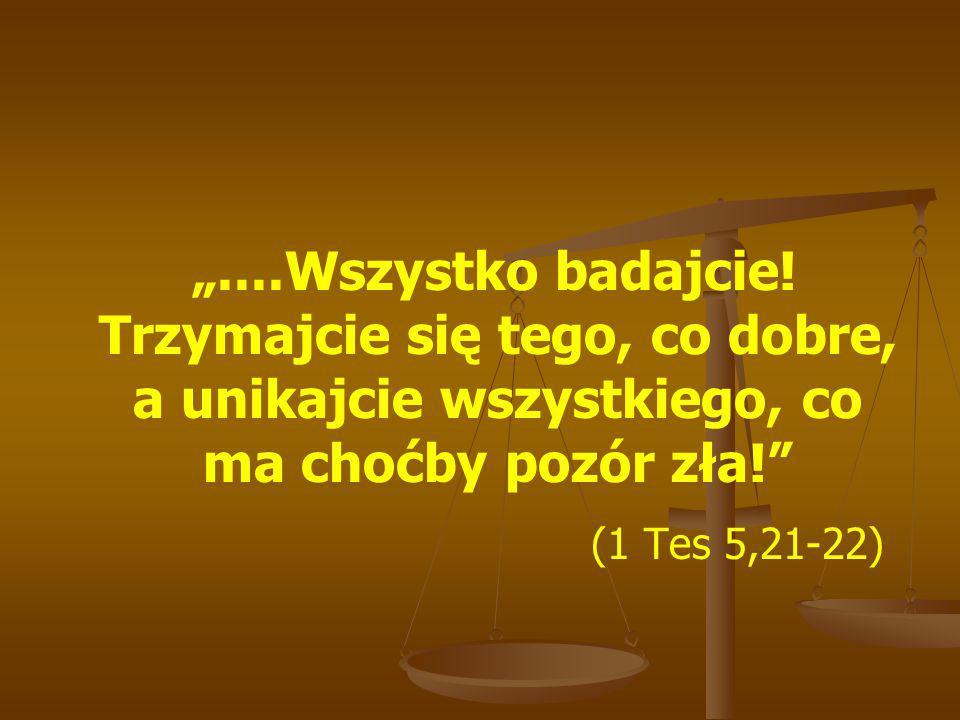 """""""....Wszystko badajcie! Trzymajcie się tego, co dobre, a unikajcie wszystkiego, co ma choćby pozór zła!"""" (1 Tes 5,21-22)"""
