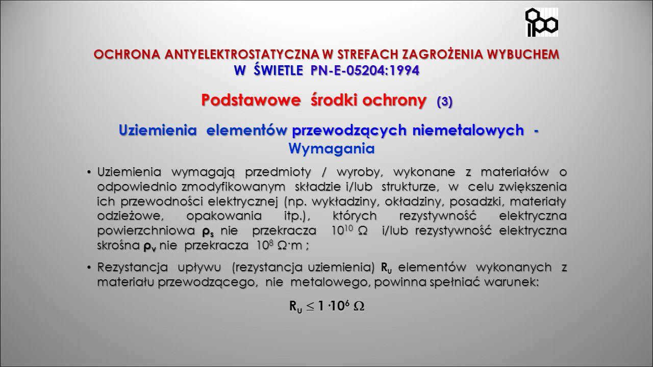 OCHRONA ANTYELEKTROSTATYCZNA W STREFACH ZAGROŻENIA WYBUCHEM W ŚWIETLE PN-E-05204:1994 Podstawowe środki ochrony (3) Uziemienia elementów przewodzących