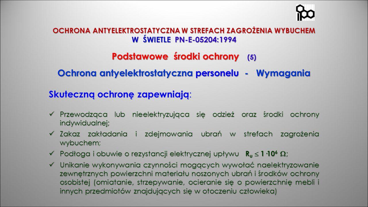 OCHRONA ANTYELEKTROSTATYCZNA W STREFACH ZAGROŻENIA WYBUCHEM W ŚWIETLE PN-E-05204:1994 Podstawowe środki ochrony (5) Ochrona antyelektrostatyczna perso