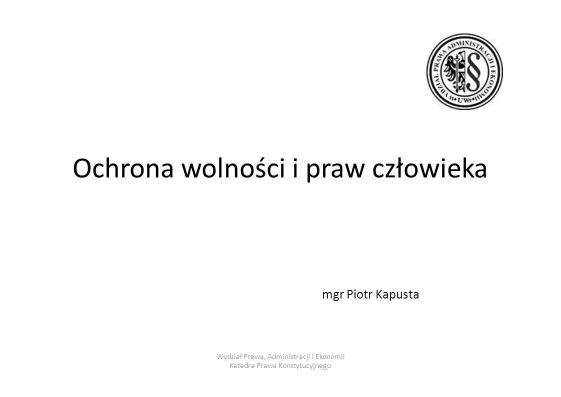 Ochronawolnościiprawprawczłowieka mgr Piotr Kapusta Wydział Prawa, Administracji i Ekonomii Katedra Prawa Konstytucyjnego