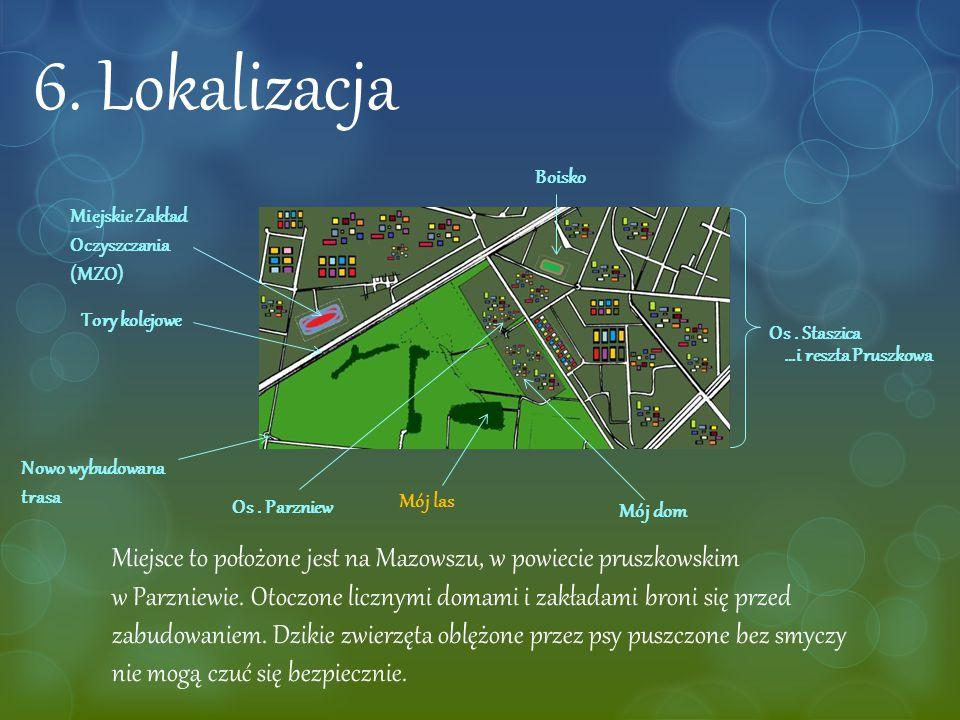6. Lokalizacja Mój las Mój dom Tory kolejowe Miejskie Zakład Oczyszczania (MZO) Boisko Os. Staszica Os. Parzniew Miejsce to położone jest na Mazowszu,