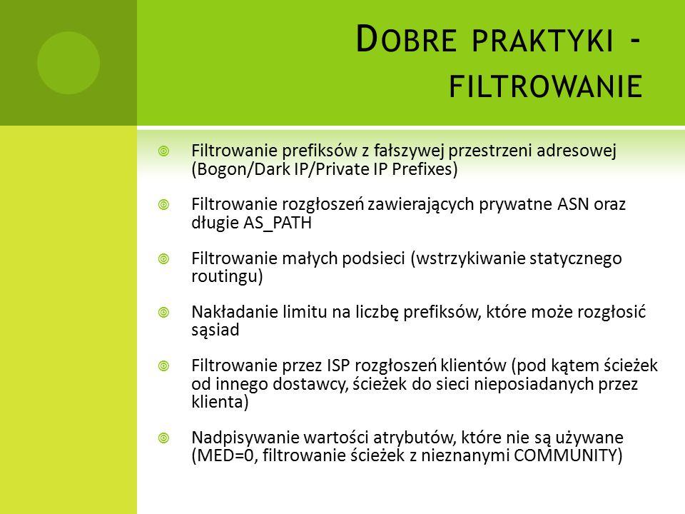 D OBRE PRAKTYKI - FILTROWANIE  Filtrowanie prefiksów z fałszywej przestrzeni adresowej (Bogon/Dark IP/Private IP Prefixes)  Filtrowanie rozgłoszeń zawierających prywatne ASN oraz długie AS_PATH  Filtrowanie małych podsieci (wstrzykiwanie statycznego routingu)  Nakładanie limitu na liczbę prefiksów, które może rozgłosić sąsiad  Filtrowanie przez ISP rozgłoszeń klientów (pod kątem ścieżek od innego dostawcy, ścieżek do sieci nieposiadanych przez klienta)  Nadpisywanie wartości atrybutów, które nie są używane (MED=0, filtrowanie ścieżek z nieznanymi COMMUNITY)