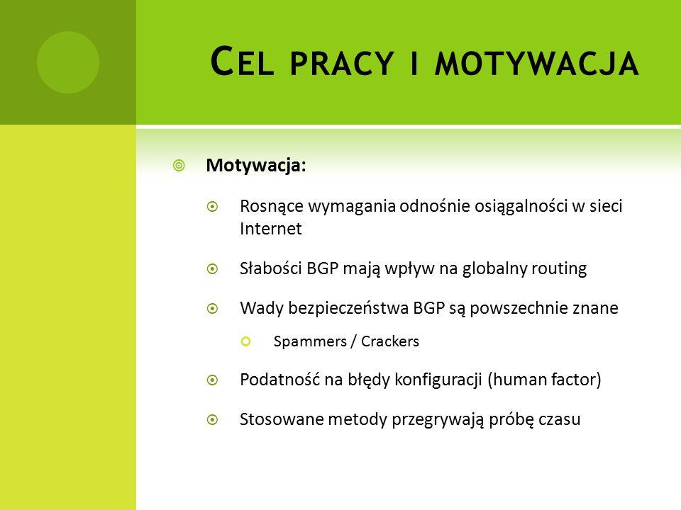  Motywacja:  Rosnące wymagania odnośnie osiągalności w sieci Internet  Słabości BGP mają wpływ na globalny routing  Wady bezpieczeństwa BGP są powszechnie znane Spammers / Crackers  Podatność na błędy konfiguracji (human factor)  Stosowane metody przegrywają próbę czasu C EL PRACY I MOTYWACJA