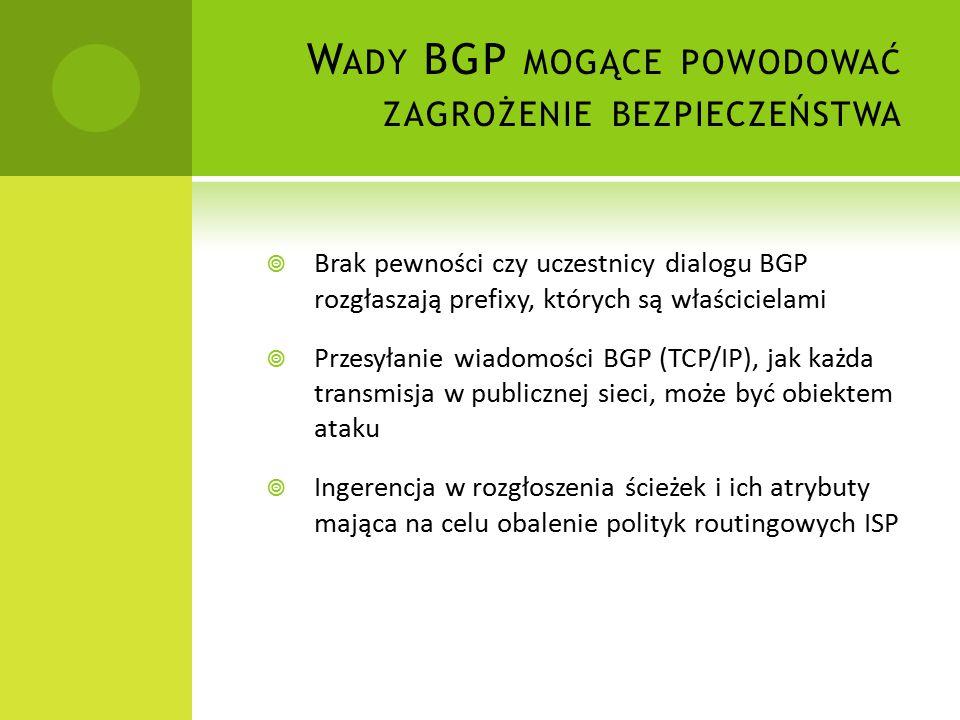 W ADY BGP MOGĄCE POWODOWAĆ ZAGROŻENIE BEZPIECZEŃSTWA  Brak pewności czy uczestnicy dialogu BGP rozgłaszają prefixy, których są właścicielami  Przesyłanie wiadomości BGP (TCP/IP), jak każda transmisja w publicznej sieci, może być obiektem ataku  Ingerencja w rozgłoszenia ścieżek i ich atrybuty mająca na celu obalenie polityk routingowych ISP