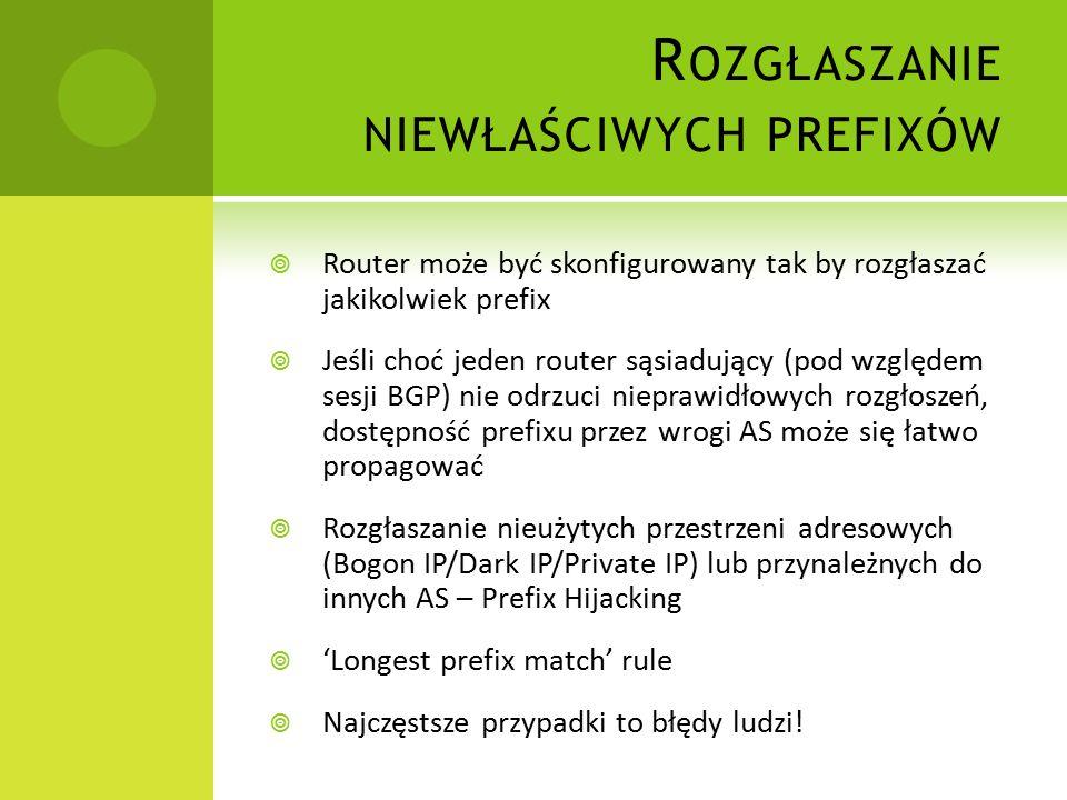 R OZGŁASZANIE NIEWŁAŚCIWYCH PREFIXÓW  Router może być skonfigurowany tak by rozgłaszać jakikolwiek prefix  Jeśli choć jeden router sąsiadujący (pod względem sesji BGP) nie odrzuci nieprawidłowych rozgłoszeń, dostępność prefixu przez wrogi AS może się łatwo propagować  Rozgłaszanie nieużytych przestrzeni adresowych (Bogon IP/Dark IP/Private IP) lub przynależnych do innych AS – Prefix Hijacking  'Longest prefix match' rule  Najczęstsze przypadki to błędy ludzi!