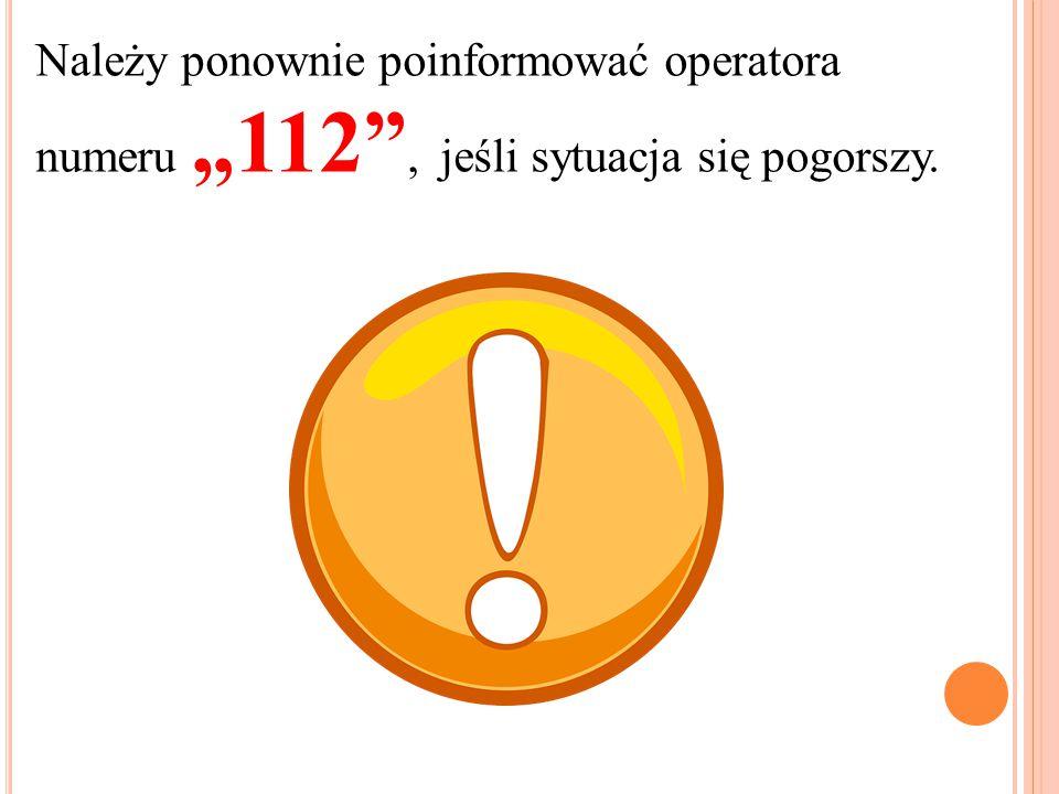 """Należy ponownie poinformować operatora numeru """"112"""", jeśli sytuacja się pogorszy."""
