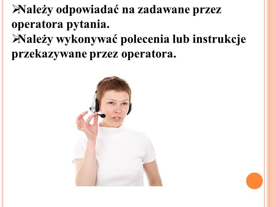  Należy odpowiadać na zadawane przez operatora pytania.  Należy wykonywać polecenia lub instrukcje przekazywane przez operatora.