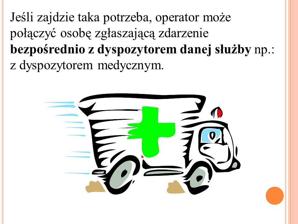 Jeśli zajdzie taka potrzeba, operator może połączyć osobę zgłaszającą zdarzenie bezpośrednio z dyspozytorem danej służby np.: z dyspozytorem medycznym
