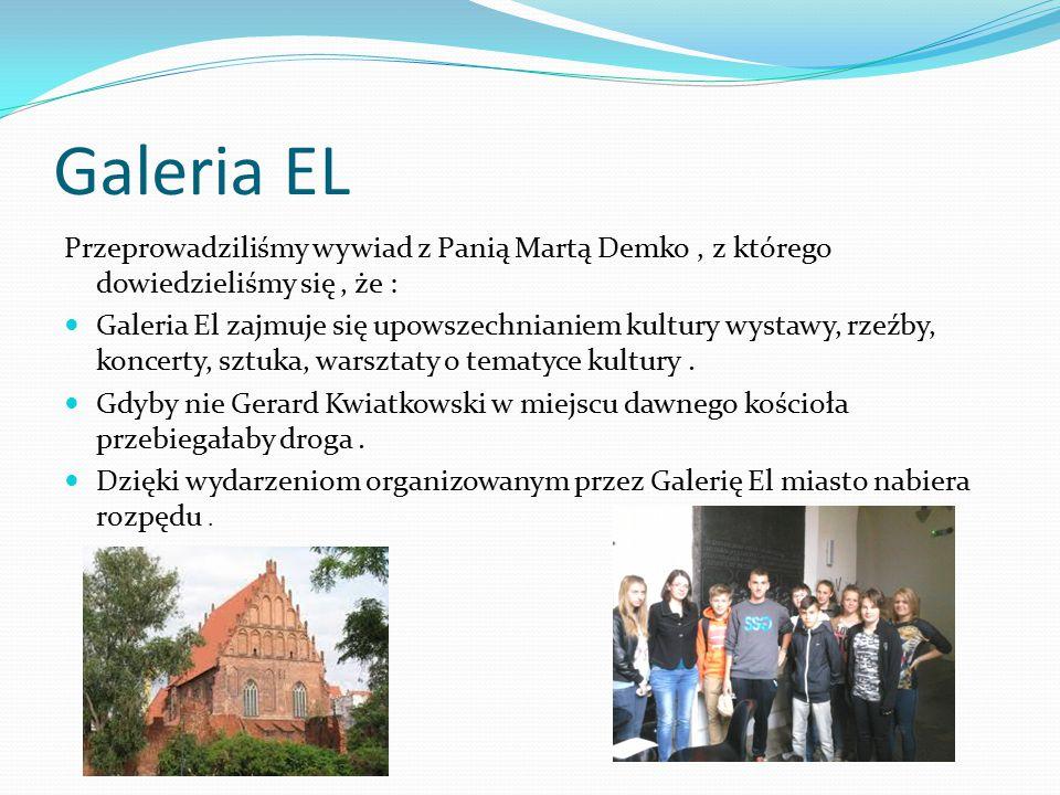 Galeria EL Przeprowadziliśmy wywiad z Panią Martą Demko, z którego dowiedzieliśmy się, że : Galeria El zajmuje się upowszechnianiem kultury wystawy, rzeźby, koncerty, sztuka, warsztaty o tematyce kultury.